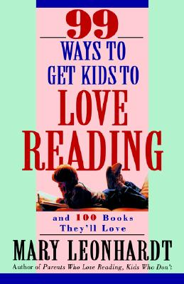 99 Ways to Get Kids to Love Reading: And 100 Books They'll Love, Mary Leonhardt