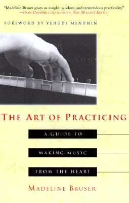 The Art of Practicing: A Guide to Making Music from the Heart, Madeline Bruser