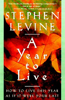 A Year to Live: How to Live This Year as If It Were Your Last, Levine, Stephen