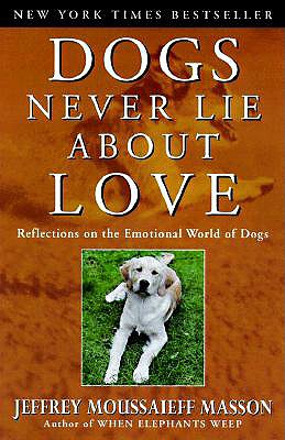 Dogs Never Lie About Love: Reflections on the Emotional World of Dogs, Masson, Jeffrey Moussaieff