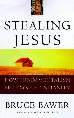 Stealing Jesus: How Fundamentalism Betrays Christianity, Bawer, Bruce