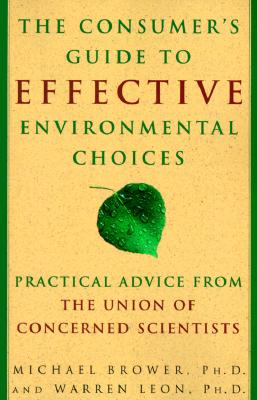The Consumer's Guide to Effective Environmental Choices: Practical Advice from the Union of Concerned Scientists, Brower,Michael/Leon,Warren/Union of Concerned Scientists Staff