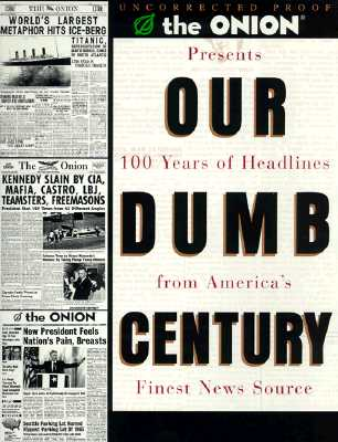 Our Dumb Century: The Onion Presents 100 Years of Headlines from America's Finest News Source, Onion, The; Dikkers, Scott; Loew, Mike