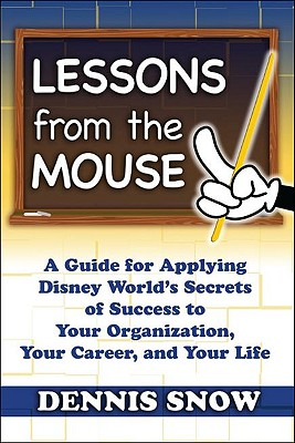 Lessons from the Mouse: A Guide for Applying Disney World's Secrets of Success to Your Organization, Your Career, and Your Life, Dennis Snow