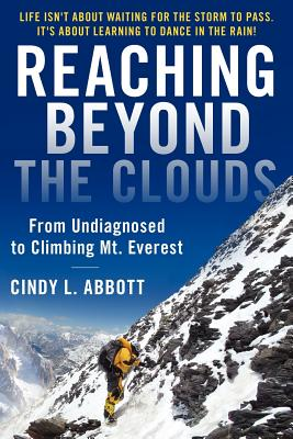 Reaching Beyond The Clouds: From Undiagnosed To Climbing Mt. Everest, Abbott, Cindy L.