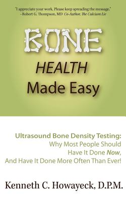 """Bone Health Made Easy: Why Most People Should Have an Ultrasound Bone Density Test Done, AND Why Most, Now, Should Do So More Often Than Ever"""", Howayeck, Dr. Kenneth C."""