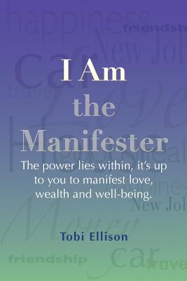 I Am the Manifester: The Power Lies Within, it's Up to You to Manifest Love, Wealth and Well-Being, Ellison, Tobi