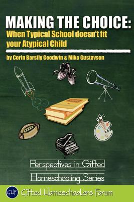Making the Choice: When Typical School Doesn't Fit Your Atypical Child (Perspectives in Gifted Homeschooling), Goodwin, Corin Barsily; Gustavson MFT, Mika