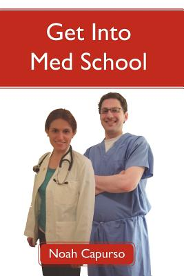 Get Into Med School: Tips and Advice from an Ivy League Medical Student and Admissions Committee Member or A Guide to the GPA, MCAT, and AMCAS Requirements for Top Medical School Acceptance, Capurso, Noah