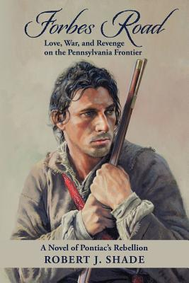 Forbes Road: Love, War, and Revenge on the Pennsylvania Frontier (Volume 1), Shade, Robert J