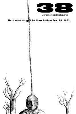 38: Here were hanged 38 Sioux Indians Dec. 26, 1862, John Beckmann