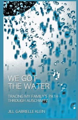 We Got the Water: Tracing My Family's Path Through Auschwitz, Klein, Jill Gabrielle