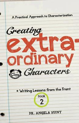 Creating Extraordinary Characters: a simple, practical approach to creating unforgettable characters (Writing Lessons from the Front) (Volume 2), Hunt, Angela
