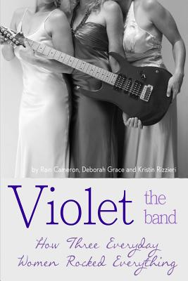 Violet the Band: : How Three Everyday Women Rocked Everything, Cameron, Rain; Grace, Deborah; Rizzieri, Kristin