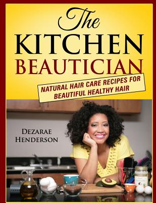 The Kitchen Beautician: Natural Hair Care Recipes for Beautiful Healthy Hair, Henderson, Dezarae