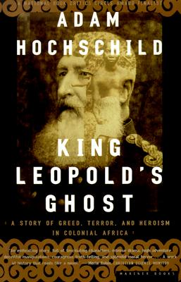 KING LEOPOLD'S GHOST  A Story of Greed, Terror, and Heroism in Colonial Africa, Hochschild, Adam