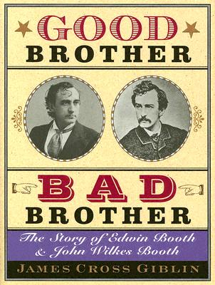 """""""Good Brother, Bad Brother: The Story of Edwin Booth and John Wilkes Booth"""", """"Giblin, James Cross"""""""
