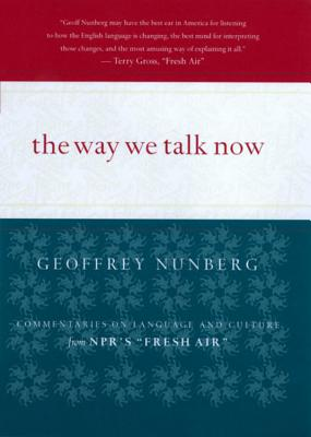 The Way We Talk Now: Commentaries on Language and Culture from NPR's Fresh Air, Nunberg, Geoffrey