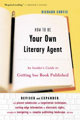 "How To Be Your Own Literary Agent: An Insider's Guide to Getting Your Book Published, ""Curtis, Richard"""