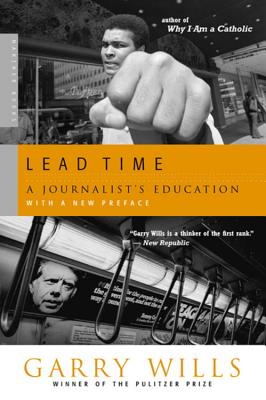 """Lead Time: A Journalist's Education, """"Wills, Garry"""""""