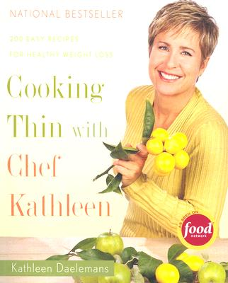 Cooking Thin With Chef Kathleen: 200 Easy Recipes for Healthy Weight Loss, Kathleen Daelemans