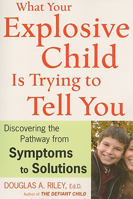 """What Your Explosive Child Is Trying to Tell You: Discovering the Pathway from Symptoms to Solutions, """"Riley, Douglas A."""""""