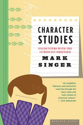 "Character Studies: Encounters With the Curiously Obsessed, ""Singer, Mark"""