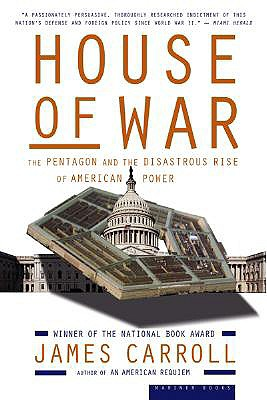 House of War: The Pentagon and the Disastrous Rise of American Power, Carroll, James