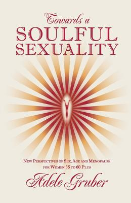 Towards a Soulful Sexuality: New Perspectives of Sex, Age and Menopause for Women 35 to 60 Plus, Adele Gruber