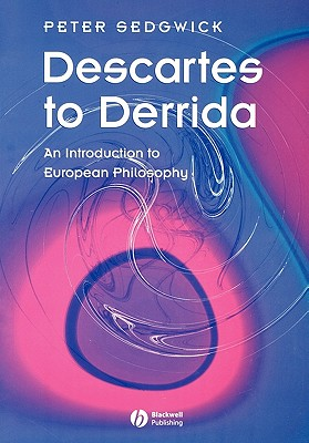 Descartes to Derrida: An Introduction to European Philosophy, Sedgwick, Peter