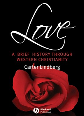 Love: A Brief History Through Western Christianity (Blackwell Brief Histories of Religion), CARTER LINDBERG