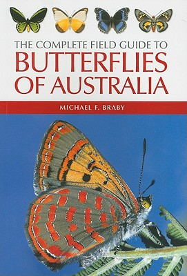 The Complete Field Guide to Butterflies of Australia *** OUT OF STOCK - SEE LATEST EDITION ISBN 9781486301003 ***, Michael F. Braby
