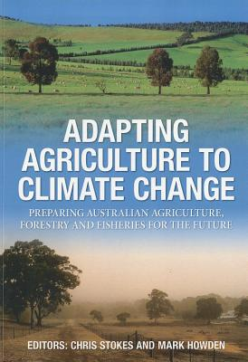 Adapting Agriculture to Climate Change: Preparing Australian Agriculture, Forestry and Fisheries for the Future, Chris Stokes and Mark Howden (Editors)