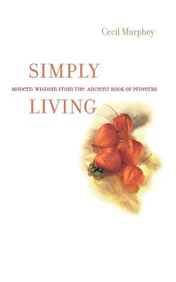 Simply Living: Modern Wisdom from the Ancient Book of Proverbs, Cecil Murphey