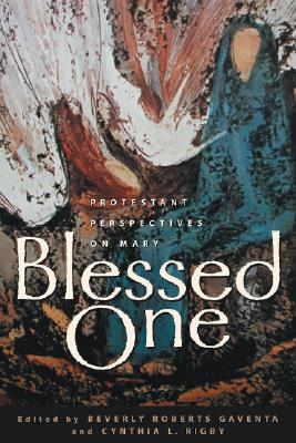 Blessed One : Protestant Perspectives on Mary, BEVERLY ROBERTS GAVENTA, CYNTHIA L. RIGBY