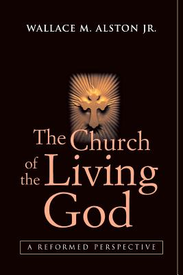 The Church of the Living God: A Reformed Perspective, Alston Jr., Wallace M.