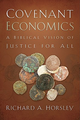 Covenant Economics: A Biblical Vision of Justice for All, Horsley, Richard A.