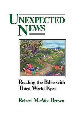 "Unexpected News: Reading the Bible with Third World Eyes, ""Brown, Robert McAfee"""