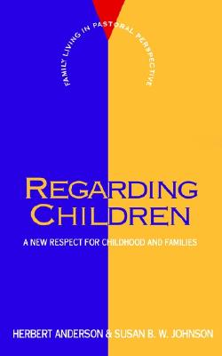 Regarding Children: A New Respect for Childhood and Families (FLPP), Anderson, Herbert; Johnson, Susan B. W.