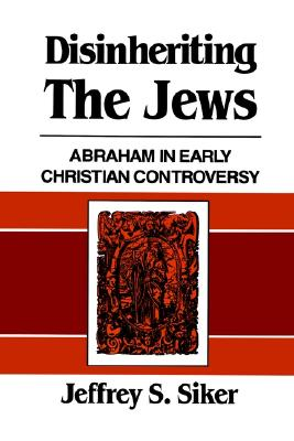 Disinheriting the Jews: Abraham in Early Christian Controversy, Siker, Jeffrey S.