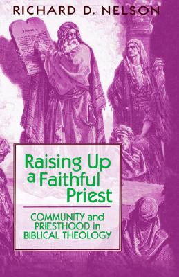 Raising Up a Faithful Priest: Community and Priesthood in Biblical Theology, Nelson, Richard D.