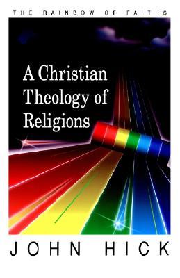 A Christian Theology of Religions: The Rainbow of Faiths, Hick, John