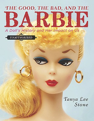 Image for Good, the Bad, and the Barbie: A Doll's History and Her Impact on Us