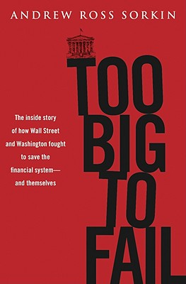 Too Big to Fail: The Inside Story of How Wall Street and Washington Fought to Save the Financial System---and Themselves, Andrew Ross Sorkin