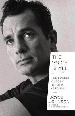 The Voice Is All: The Lonely Victory of Jack Kerouac, Johnson, Joyce