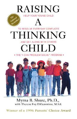Raising a Thinking Child: Help Your Young Child to Resolve Everyday Conflicts and Get Along with Others, Myrna Shure; Theresa Foy DiGeronimo