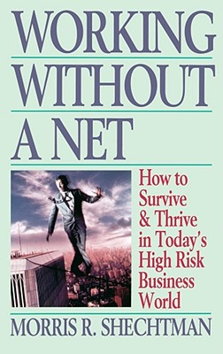 Working Without a Net: How to Survive & Thrive in Today's High Risk Business World, Shechtman, Morris R.