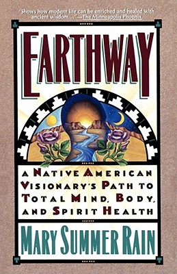 Earthway: A Native American Visionary's Path to Total Mind, Body, and Spirit Health (Religion and Spirituality), Rain, Mary Summer