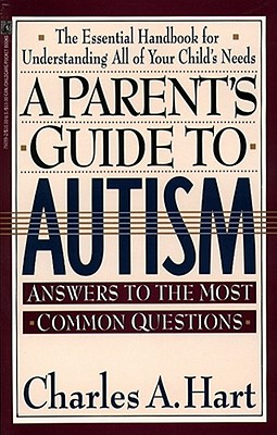A Parent's Guide to Autism:  Answers to the Most Common Questions, The Essential Handbook for Understanding All of Your Child's Needs, Hart, Charles