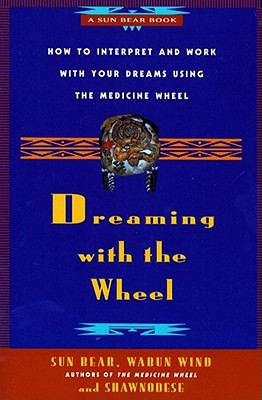 Dreaming With the Wheel: How to Interpret Your Dreams Using the Medicine Wheel, Wind, Wabun; Shawnodese; Bear, Sun